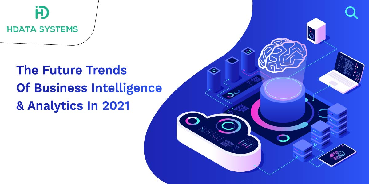 the future trends of business intelligence and analytics in 2021