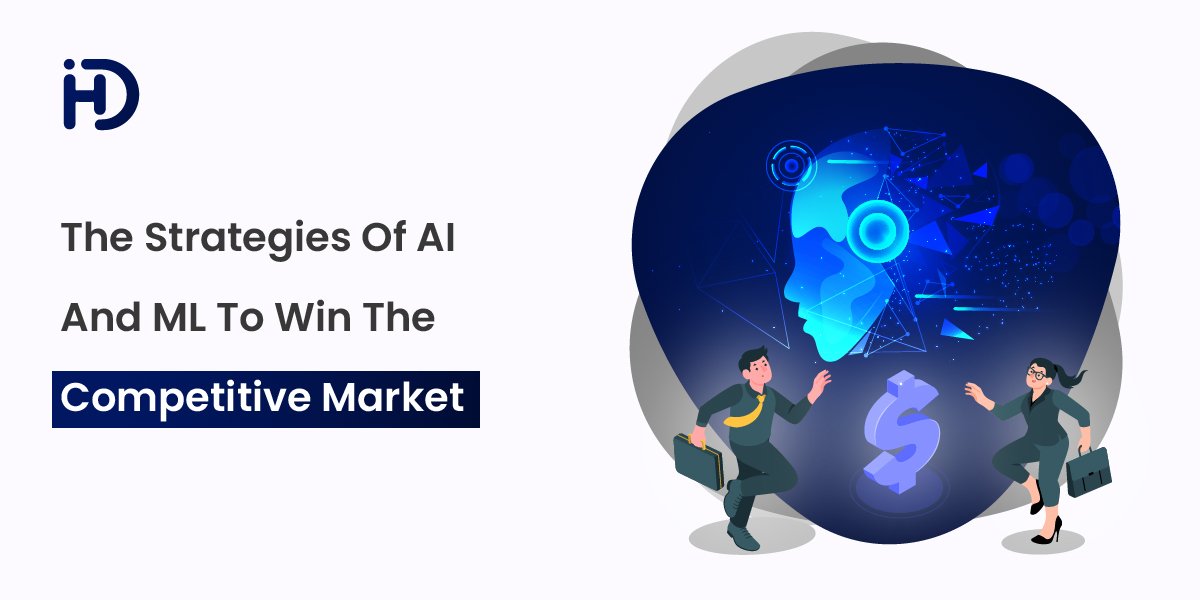 The Strategies of AI and ML to Win The Competitive Market