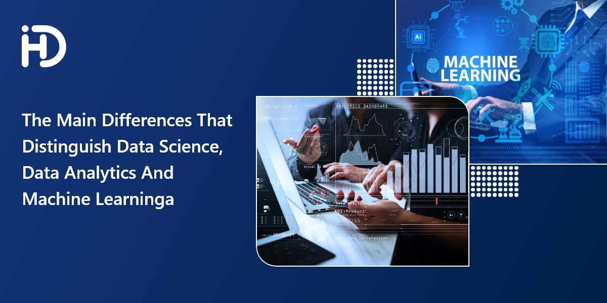 The Main Differences That Distinguish Data Science, Data Analytics And Machine Learning