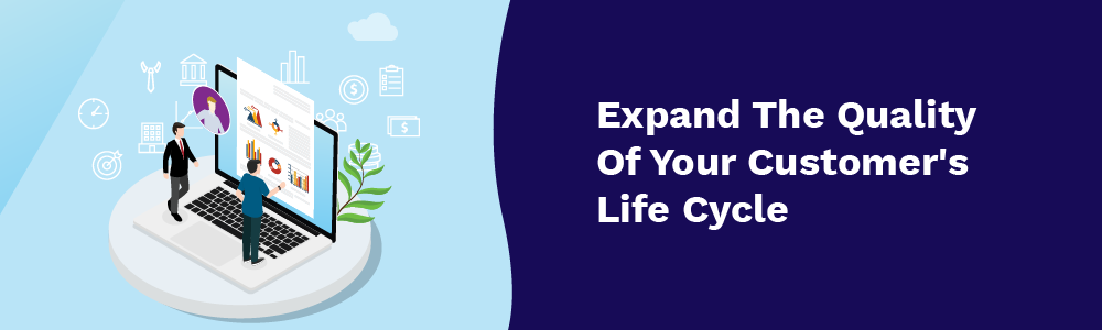 expand the quality of your customer's life cycle