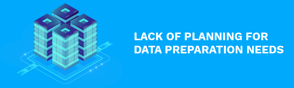 lack of planning for data preparation needs